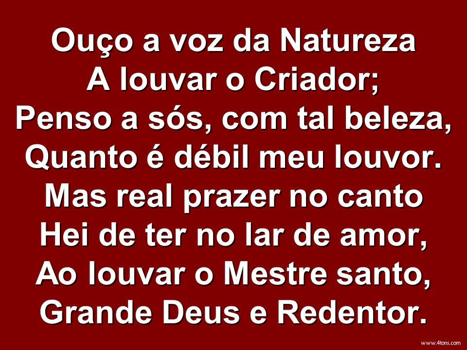 Ouço a voz da Natureza A louvar o Criador; Penso a sós, com tal beleza, Quanto é débil meu louvor. Mas real prazer no canto Hei de ter no lar de amor, Ao louvar o Mestre santo, Grande Deus e Redentor.