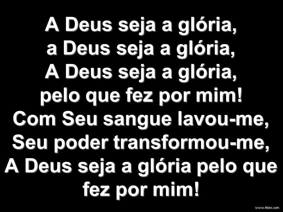 A Deus seja a glória, a Deus seja a glória, A Deus seja a glória, pelo que fez por mim! Com Seu sangue lavou-me, Seu poder transformou-me, A Deus seja a glória pelo que fez por mim!