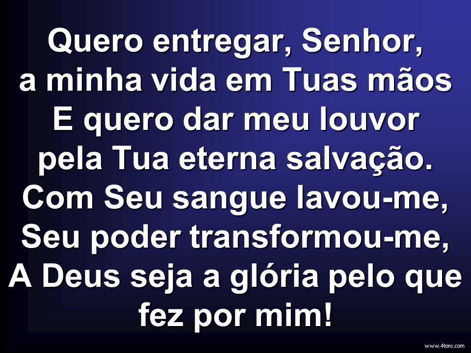 Quero entregar, Senhor, a minha vida em Tuas mãos E quero dar meu louvor pela Tua eterna salvação. Com Seu sangue lavou-me, Seu poder transformou-me, A Deus seja a glória pelo que fez por mim!