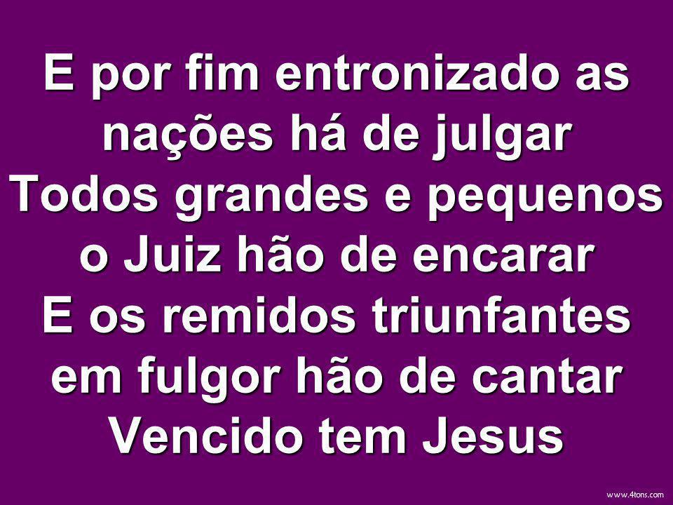 E por fim entronizado as nações há de julgar Todos grandes e pequenos o Juiz hão de encarar E os remidos triunfantes em fulgor hão de cantar Vencido tem Jesus