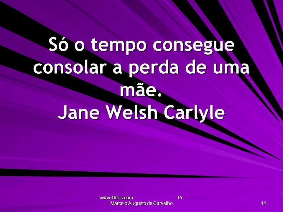 Só o tempo consegue consolar a perda de uma mãe. Jane Welsh Carlyle