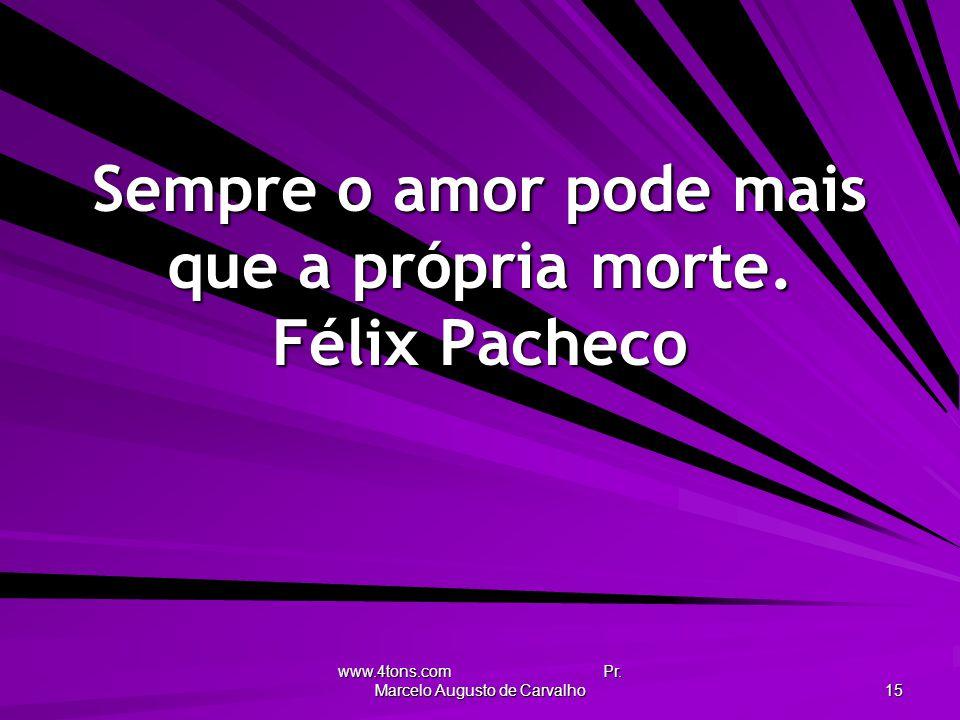 Sempre o amor pode mais que a própria morte. Félix Pacheco