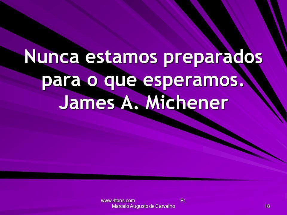 Nunca estamos preparados para o que esperamos. James A. Michener