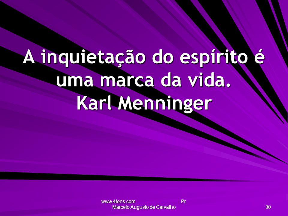 A inquietação do espírito é uma marca da vida. Karl Menninger