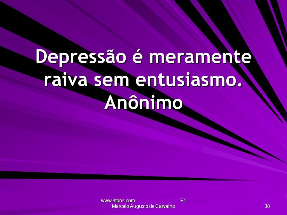 Depressão é meramente raiva sem entusiasmo. Anônimo