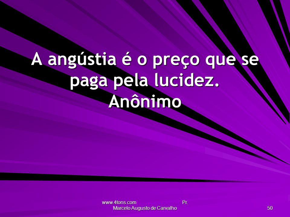 A angústia é o preço que se paga pela lucidez. Anônimo