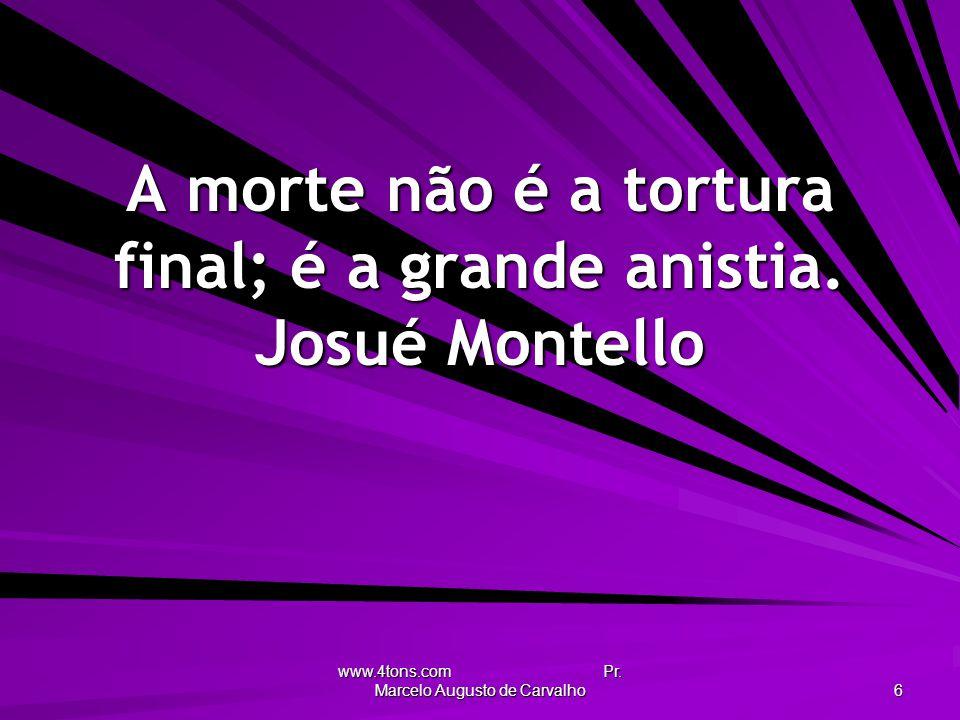 A morte não é a tortura final; é a grande anistia. Josué Montello