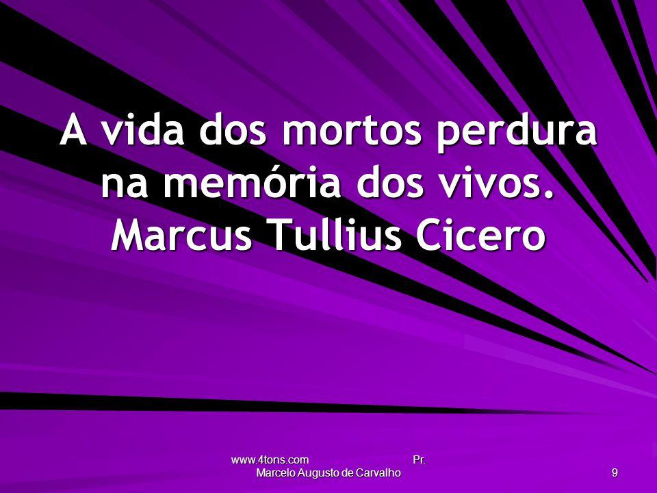 A vida dos mortos perdura na memória dos vivos. Marcus Tullius Cicero