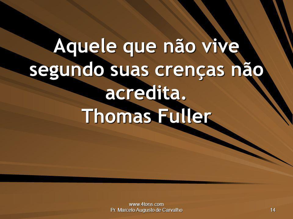 Aquele que não vive segundo suas crenças não acredita. Thomas Fuller