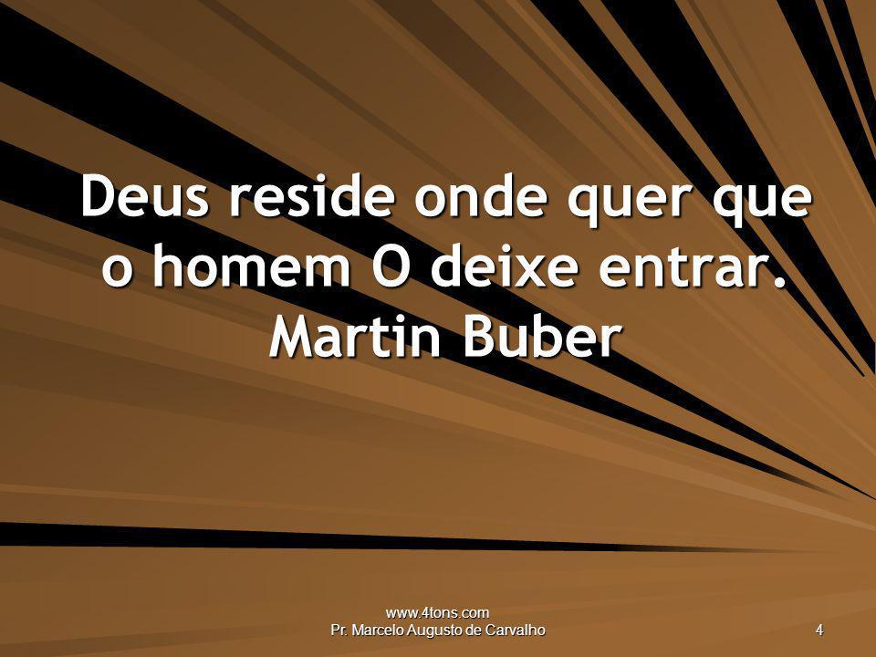 Deus reside onde quer que o homem O deixe entrar. Martin Buber