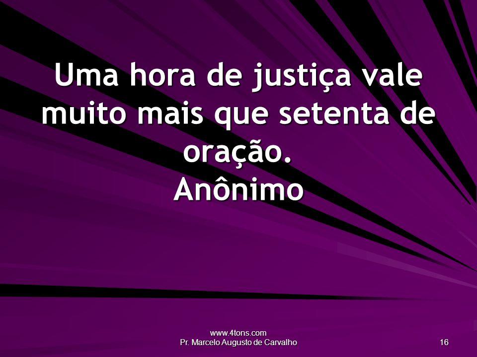 Uma hora de justiça vale muito mais que setenta de oração. Anônimo