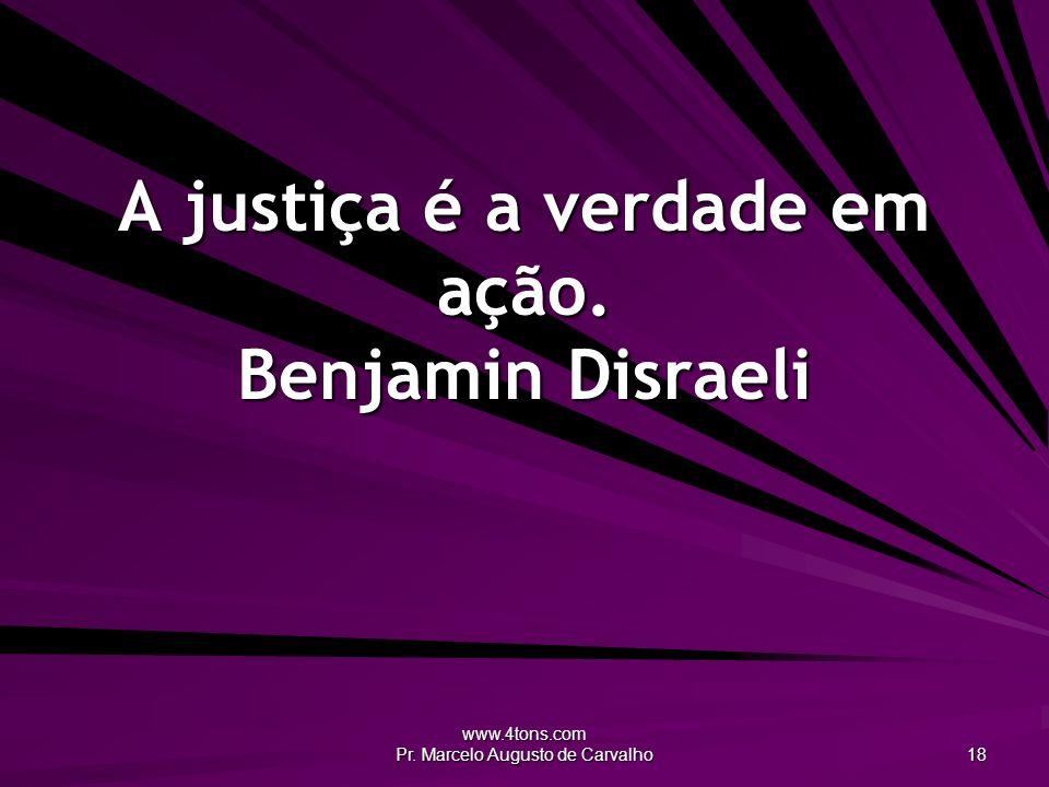 A justiça é a verdade em ação. Benjamin Disraeli