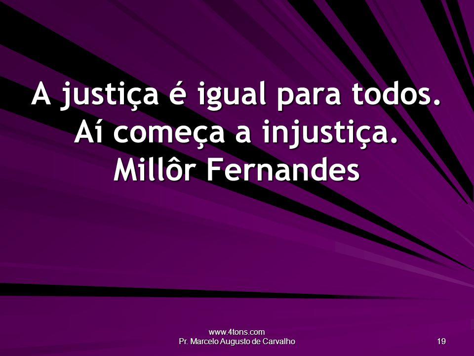 A justiça é igual para todos. Aí começa a injustiça. Millôr Fernandes