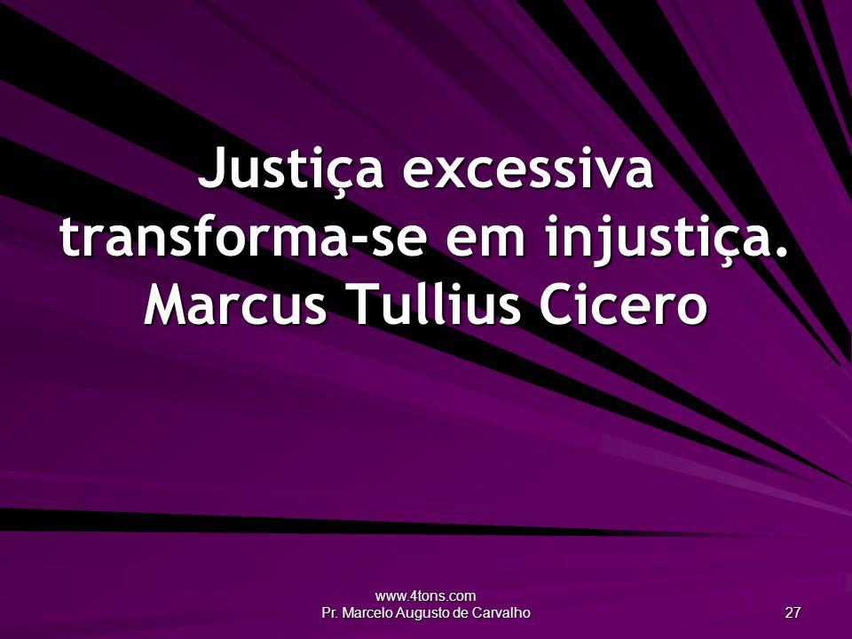 Justiça excessiva transforma-se em injustiça. Marcus Tullius Cicero