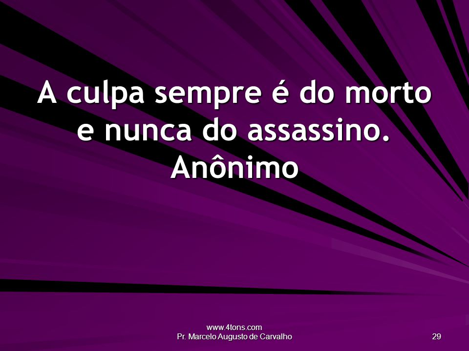 A culpa sempre é do morto e nunca do assassino. Anônimo