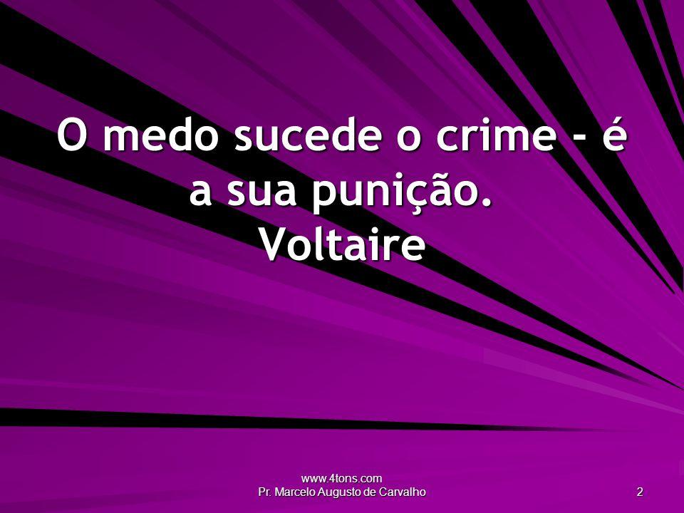 O medo sucede o crime - é a sua punição. Voltaire