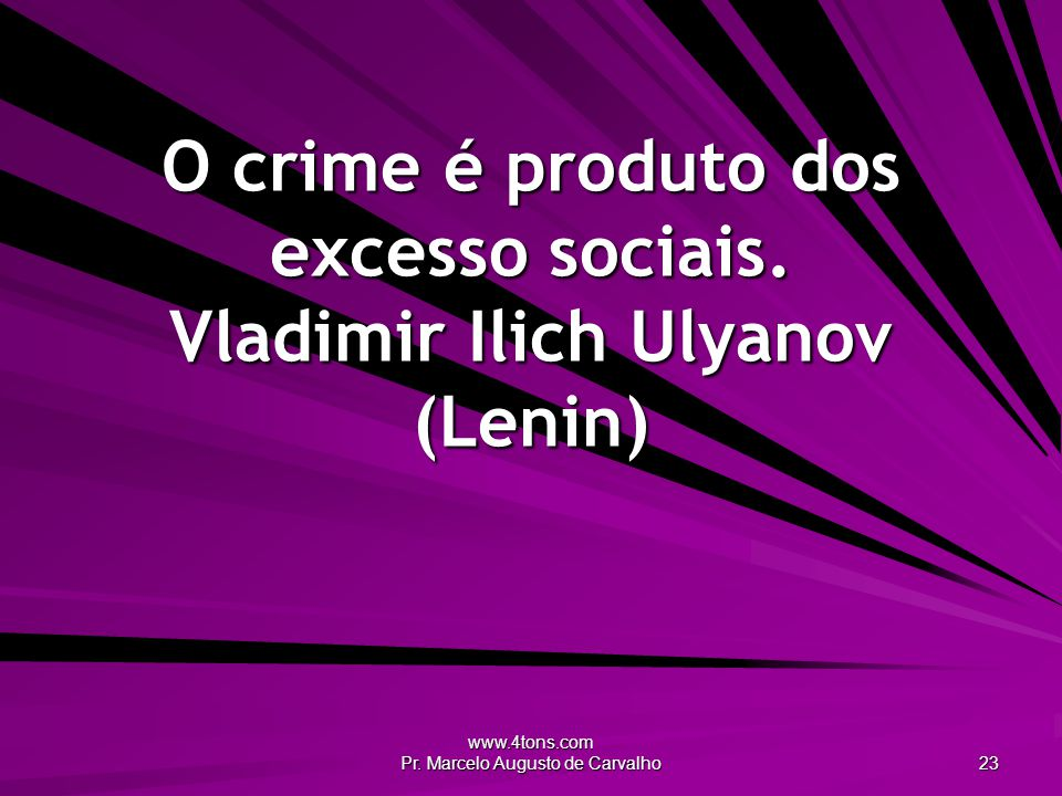 O crime é produto dos excesso sociais. Vladimir Ilich Ulyanov (Lenin)