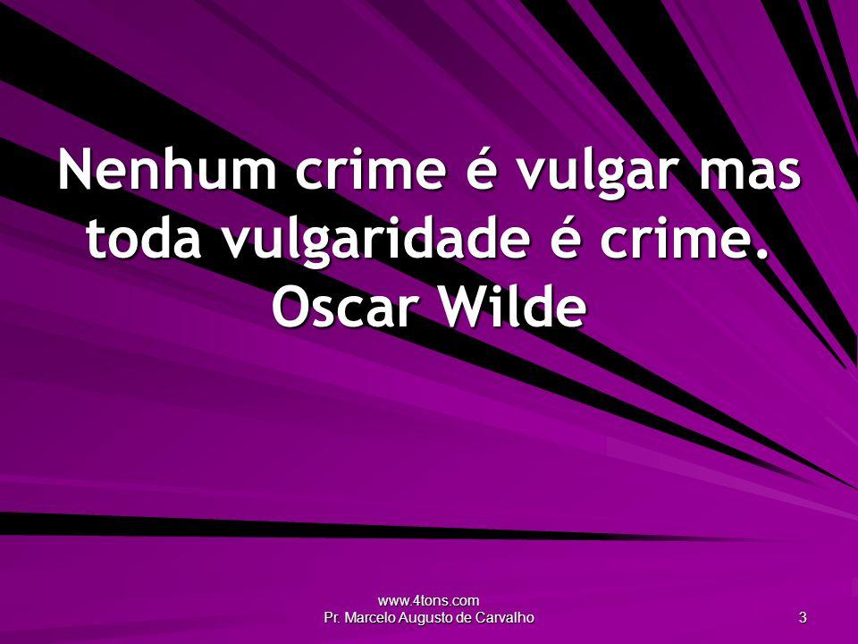 Nenhum crime é vulgar mas toda vulgaridade é crime. Oscar Wilde