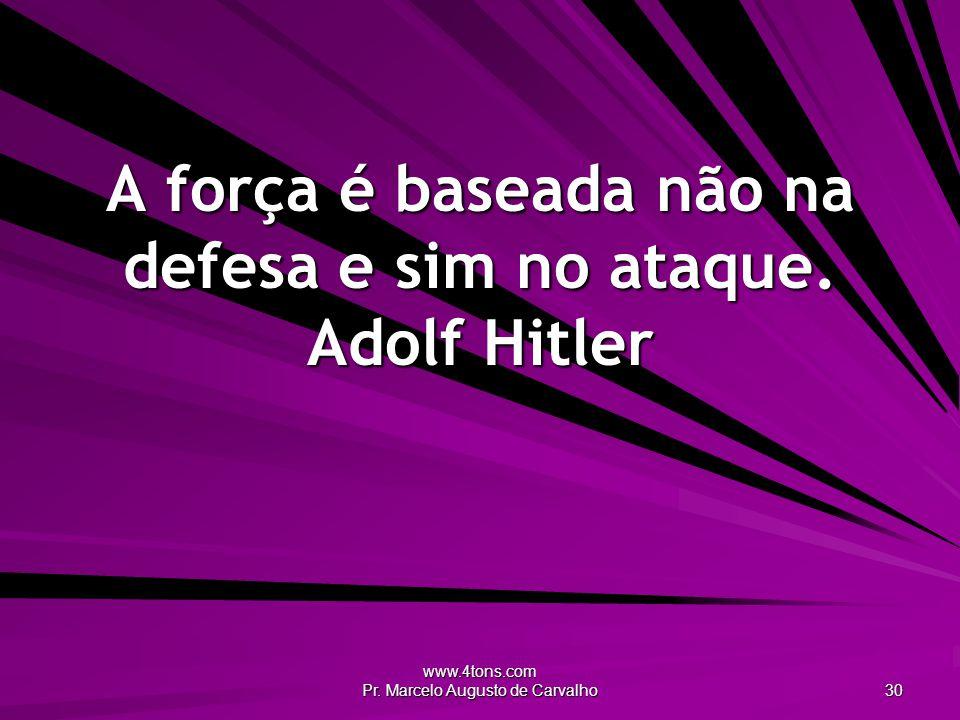 A força é baseada não na defesa e sim no ataque. Adolf Hitler