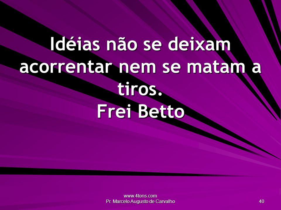 Idéias não se deixam acorrentar nem se matam a tiros. Frei Betto