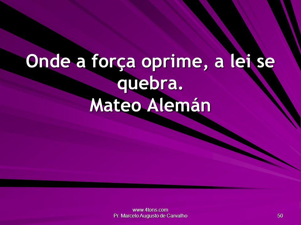 Onde a força oprime, a lei se quebra. Mateo Alemán