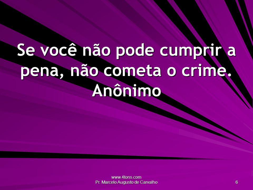 Se você não pode cumprir a pena, não cometa o crime. Anônimo