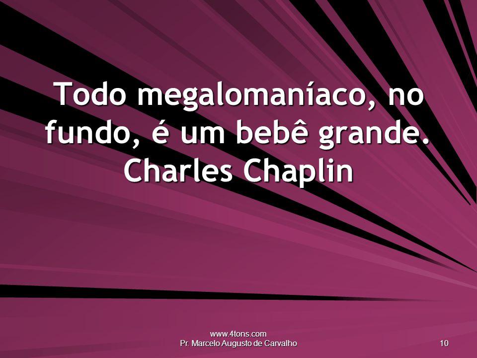 Todo megalomaníaco, no fundo, é um bebê grande. Charles Chaplin