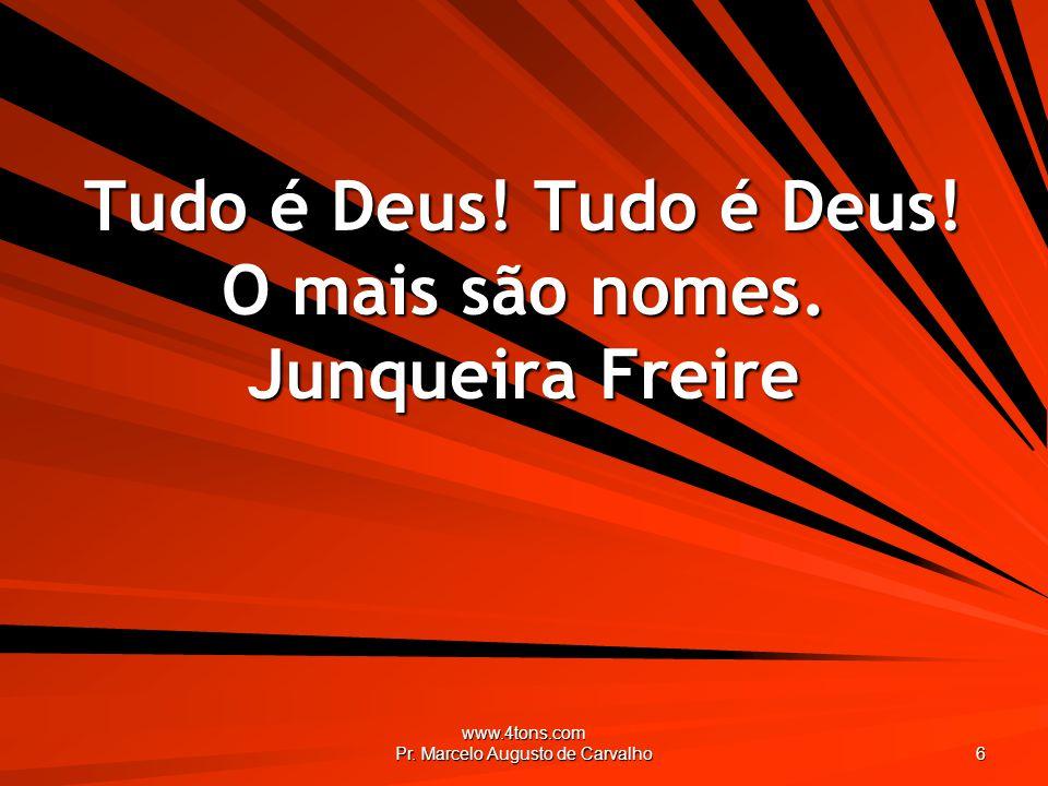 Tudo é Deus! Tudo é Deus! O mais são nomes. Junqueira Freire
