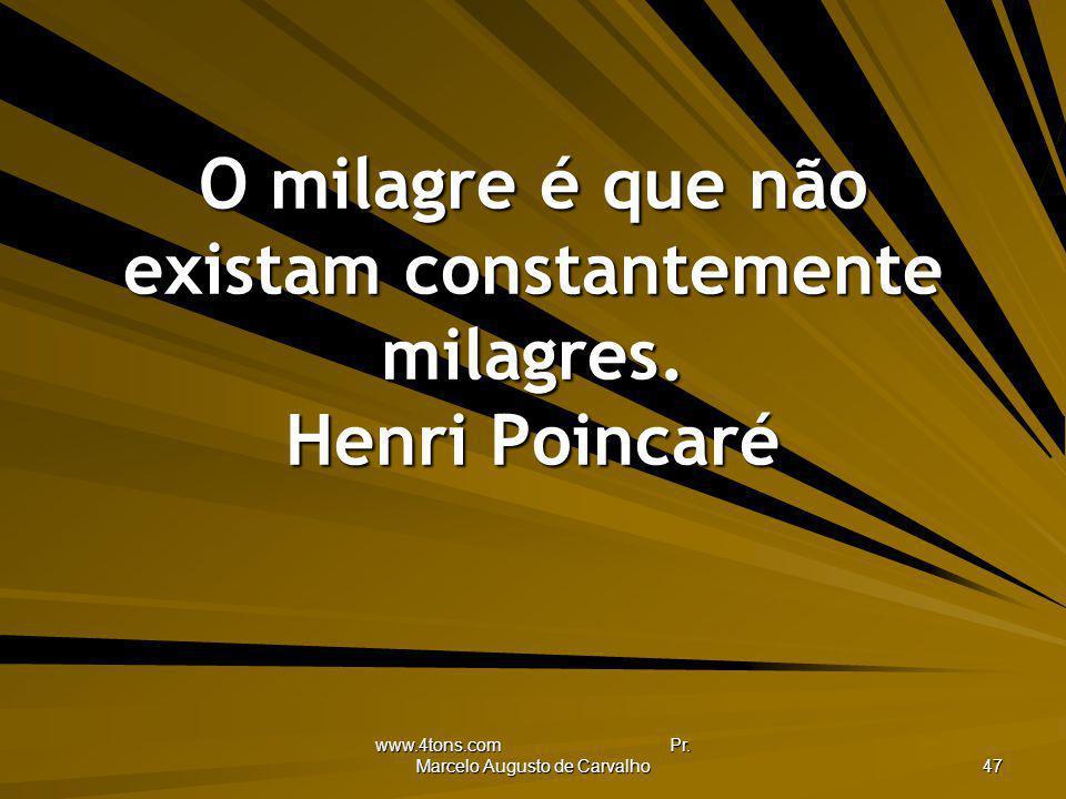 O milagre é que não existam constantemente milagres. Henri Poincaré
