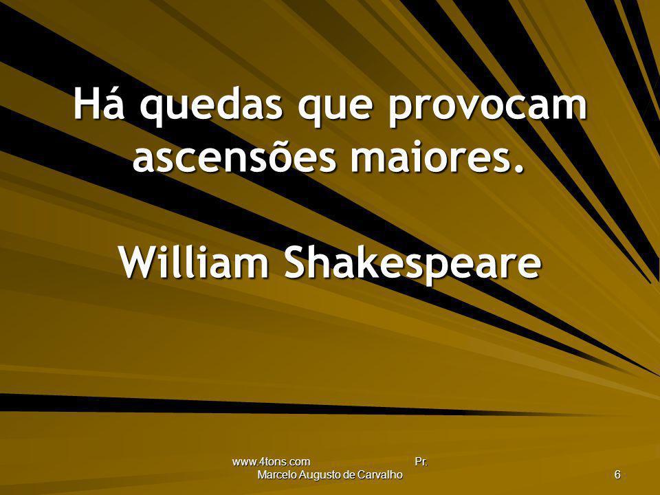 Há quedas que provocam ascensões maiores. William Shakespeare