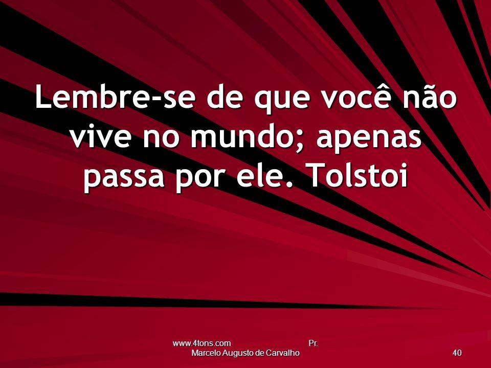 Lembre-se de que você não vive no mundo; apenas passa por ele. Tolstoi