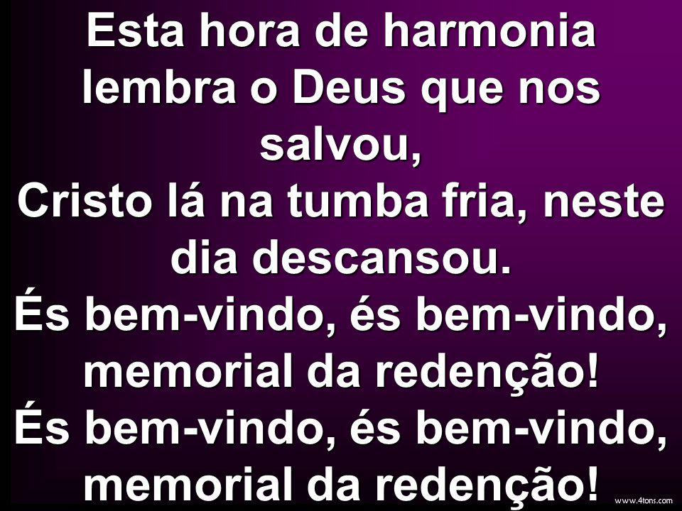 Esta hora de harmonia lembra o Deus que nos salvou, Cristo lá na tumba fria, neste dia descansou. És bem-vindo, és bem-vindo, memorial da redenção! És bem-vindo, és bem-vindo, memorial da redenção!
