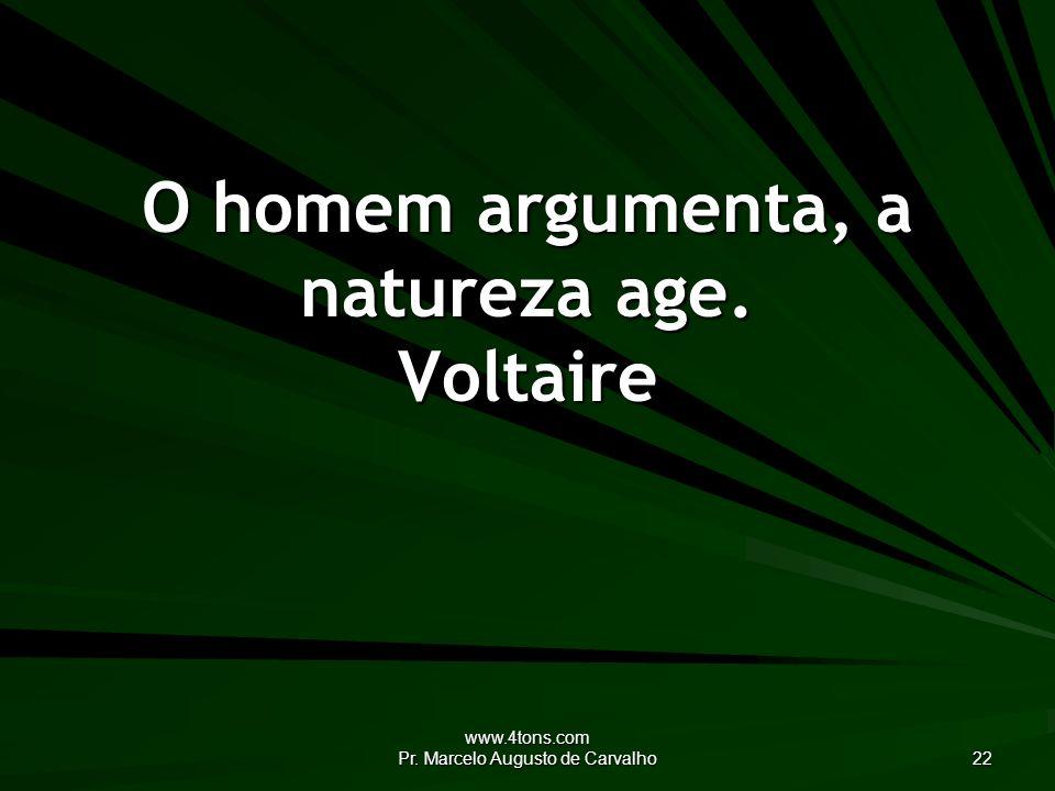 O homem argumenta, a natureza age. Voltaire