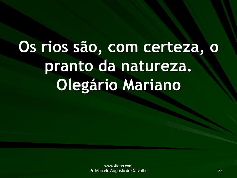 Os rios são, com certeza, o pranto da natureza. Olegário Mariano