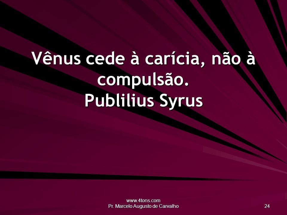 Vênus cede à carícia, não à compulsão. Publilius Syrus