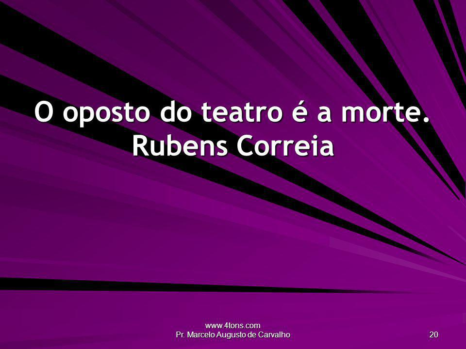 O oposto do teatro é a morte. Rubens Correia