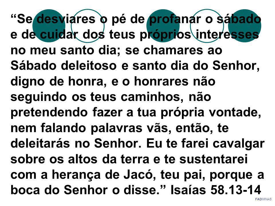 Se desviares o pé de profanar o sábado e de cuidar dos teus próprios interesses no meu santo dia; se chamares ao Sábado deleitoso e santo dia do Senhor, digno de honra, e o honrares não seguindo os teus caminhos, não pretendendo fazer a tua própria vontade, nem falando palavras vãs, então, te deleitarás no Senhor. Eu te farei cavalgar sobre os altos da terra e te sustentarei com a herança de Jacó, teu pai, porque a boca do Senhor o disse. Isaías 58.13-14