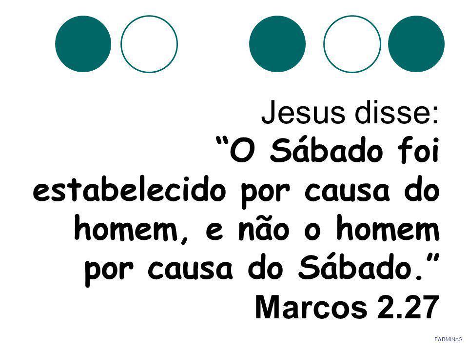 Jesus disse: O Sábado foi estabelecido por causa do homem, e não o homem por causa do Sábado. Marcos 2.27