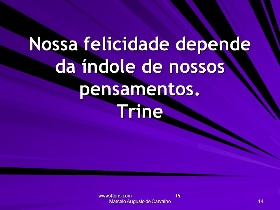 Nossa felicidade depende da índole de nossos pensamentos. Trine