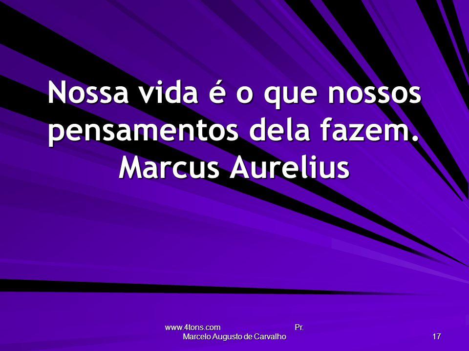 Nossa vida é o que nossos pensamentos dela fazem. Marcus Aurelius