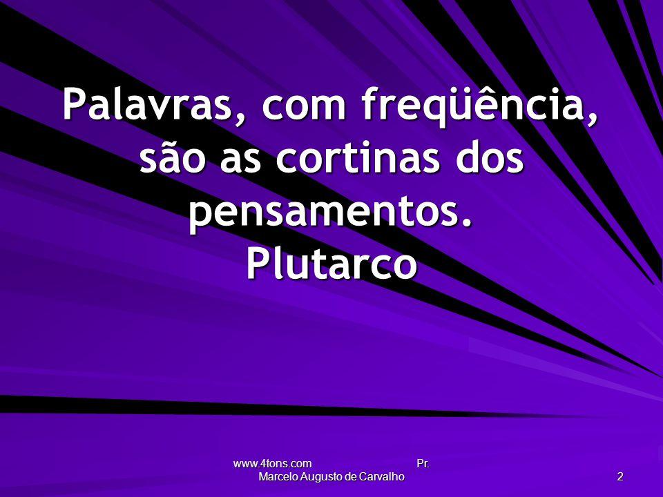 Palavras, com freqüência, são as cortinas dos pensamentos. Plutarco