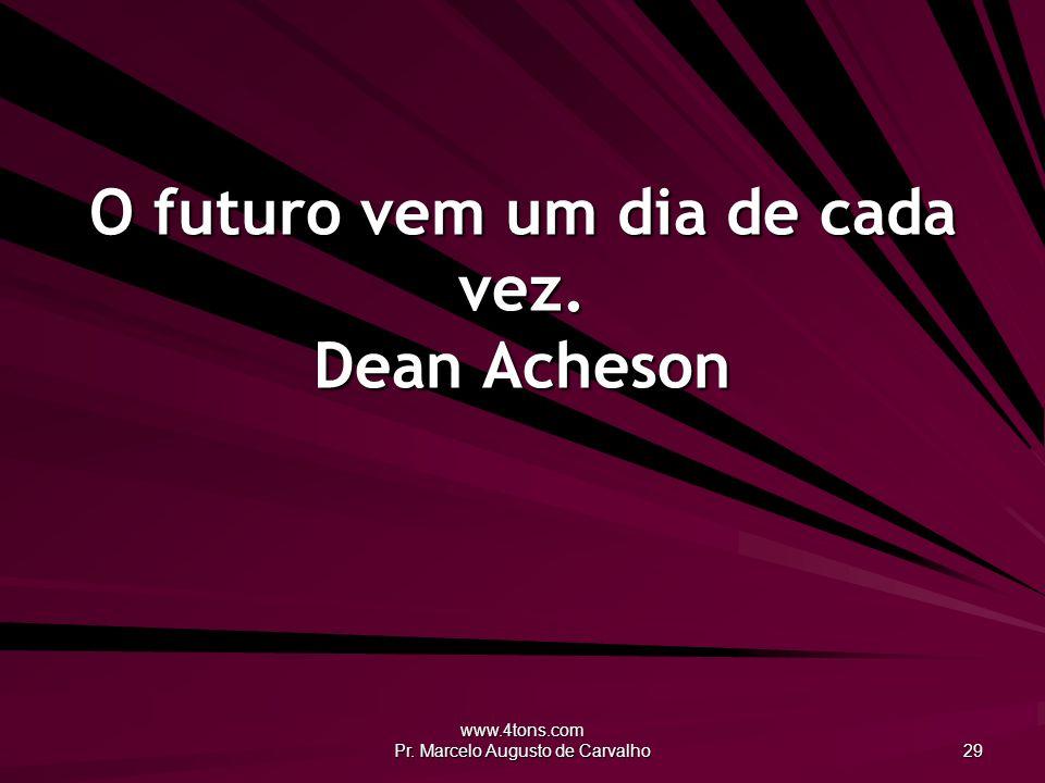 O futuro vem um dia de cada vez. Dean Acheson