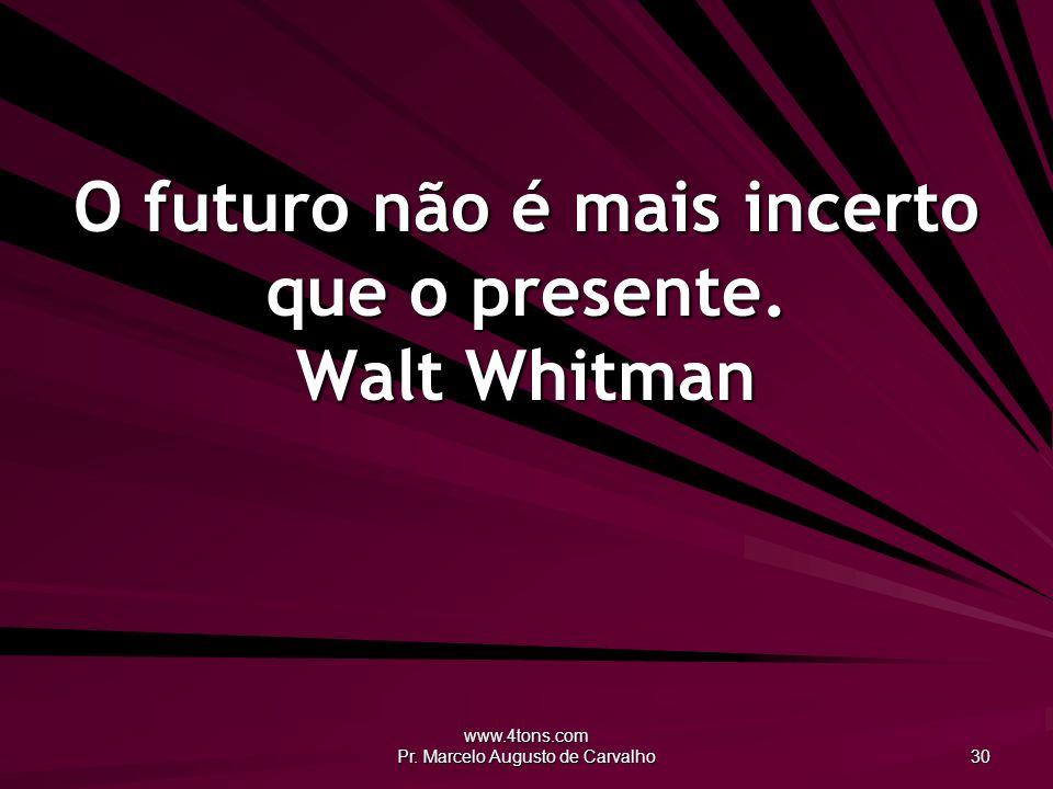 O futuro não é mais incerto que o presente. Walt Whitman