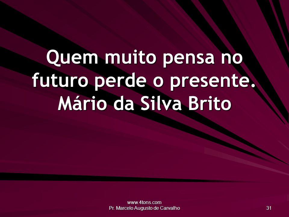 Quem muito pensa no futuro perde o presente. Mário da Silva Brito