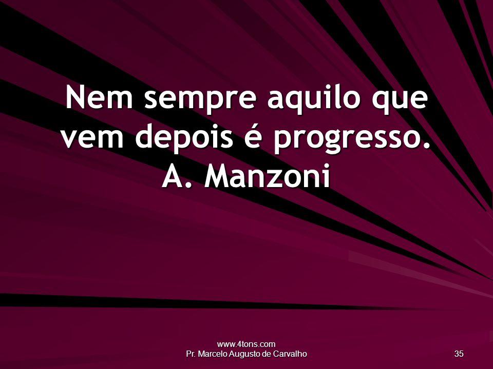 Nem sempre aquilo que vem depois é progresso. A. Manzoni