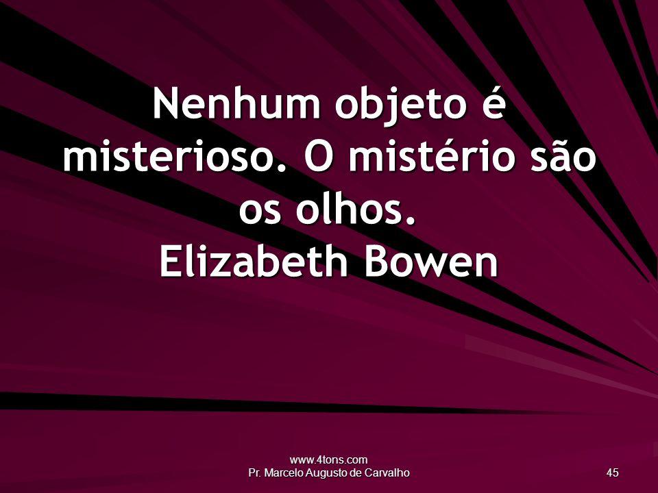 Nenhum objeto é misterioso. O mistério são os olhos. Elizabeth Bowen