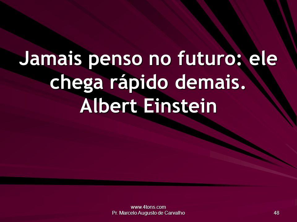 Jamais penso no futuro: ele chega rápido demais. Albert Einstein