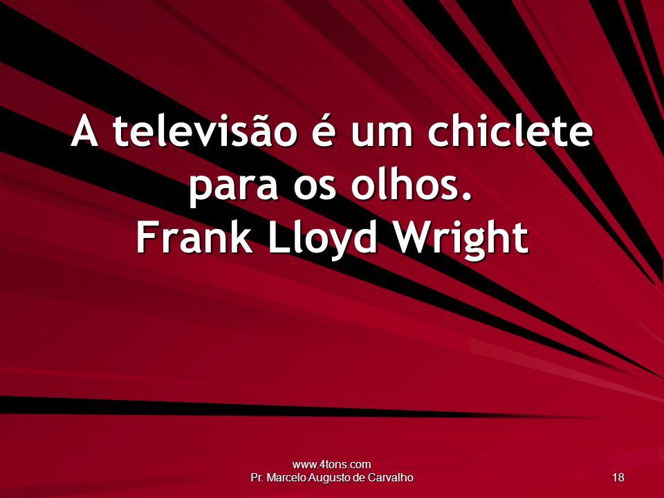 A televisão é um chiclete para os olhos. Frank Lloyd Wright