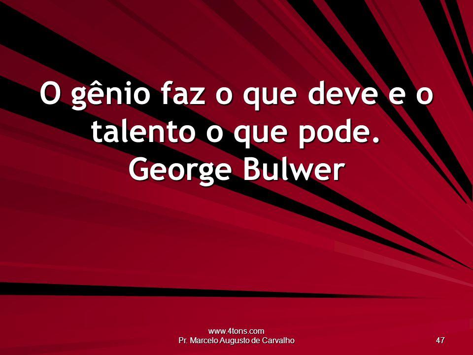 O gênio faz o que deve e o talento o que pode. George Bulwer