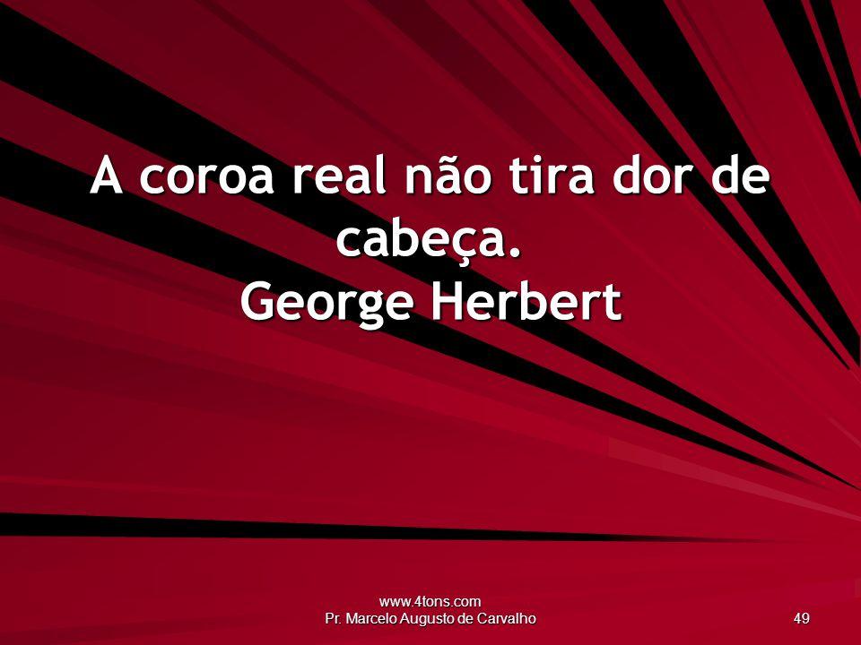 A coroa real não tira dor de cabeça. George Herbert